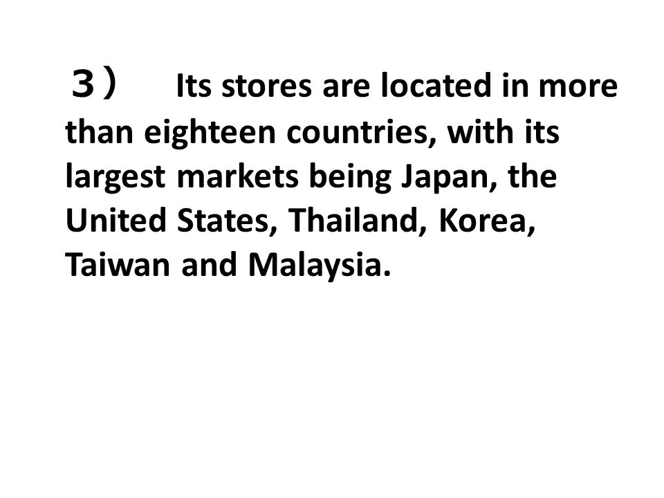 3) Its stores are located in more than eighteen countries, with its largest markets being Japan, the United States, Thailand, Korea, Taiwan and Malaysia.