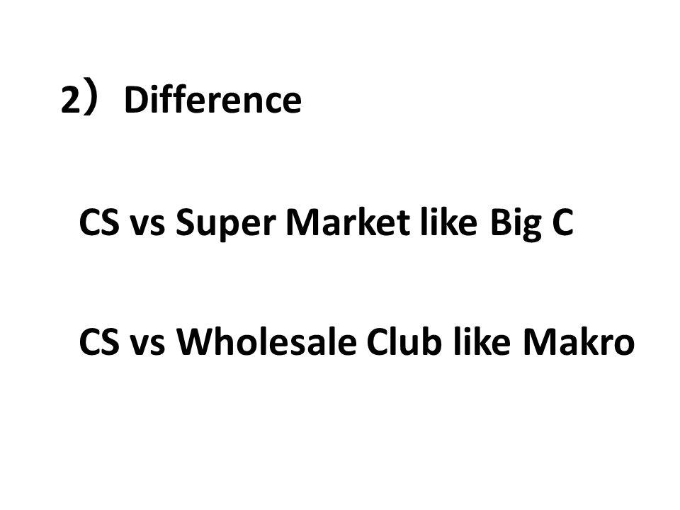 2)Difference CS vs Super Market like Big C CS vs Wholesale Club like Makro