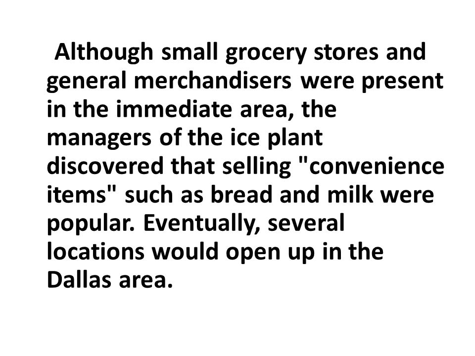 Although small grocery stores and general merchandisers were present in the immediate area, the managers of the ice plant discovered that selling convenience items such as bread and milk were popular.