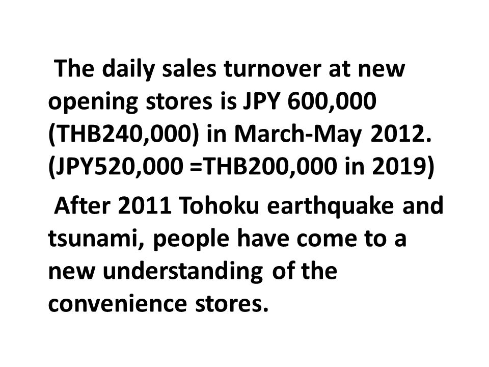 The daily sales turnover at new opening stores is JPY 600,000 (THB240,000) in March-May 2012. (JPY520,000 =THB200,000 in 2019)
