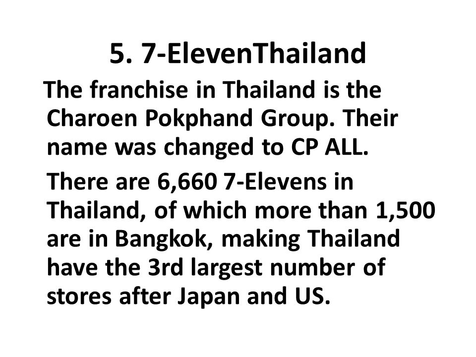 5. 7-ElevenThailand The franchise in Thailand is the Charoen Pokphand Group. Their name was changed to CP ALL.