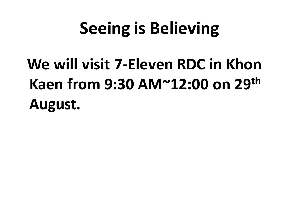 Seeing is Believing We will visit 7-Eleven RDC in Khon Kaen from 9:30 AM~12:00 on 29th August.