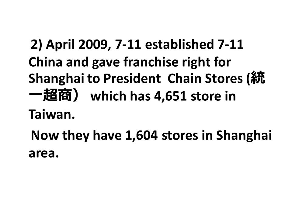 2) April 2009, 7-11 established 7-11 China and gave franchise right for Shanghai to President Chain Stores (統一超商) which has 4,651 store in Taiwan.