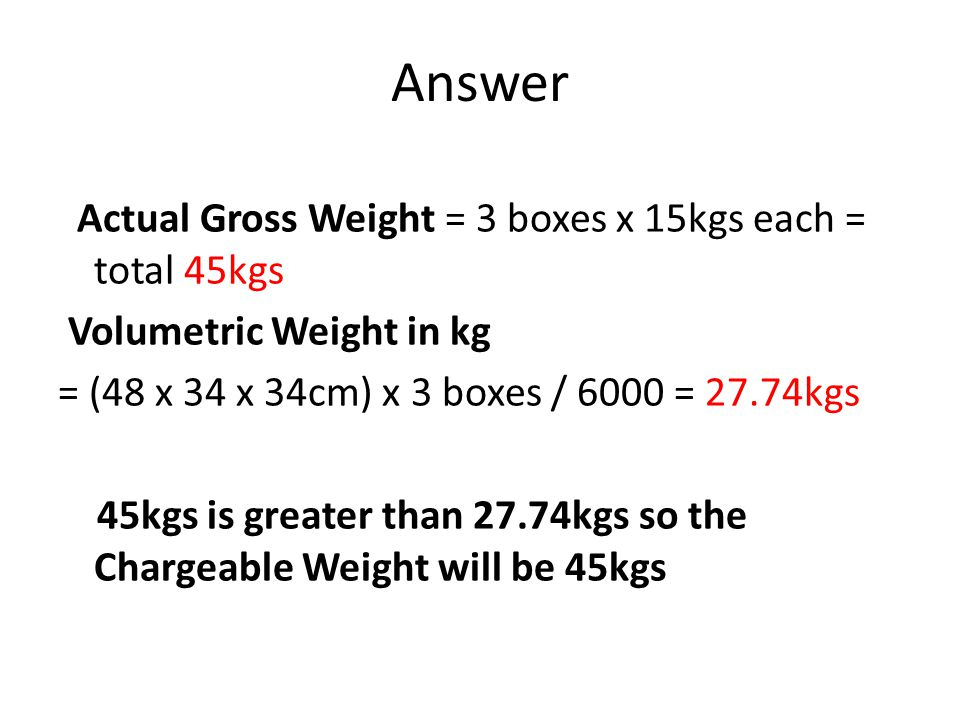 Answer Actual Gross Weight = 3 boxes x 15kgs each = total 45kgs