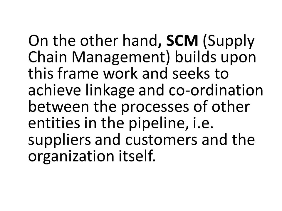 On the other hand, SCM (Supply Chain Management) builds upon this frame work and seeks to achieve linkage and co-ordination between the processes of other entities in the pipeline, i.e.