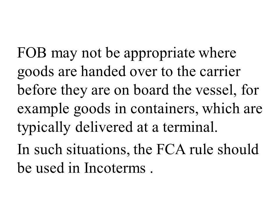 FOB may not be appropriate where goods are handed over to the carrier before they are on board the vessel, for example goods in containers, which are typically delivered at a terminal.
