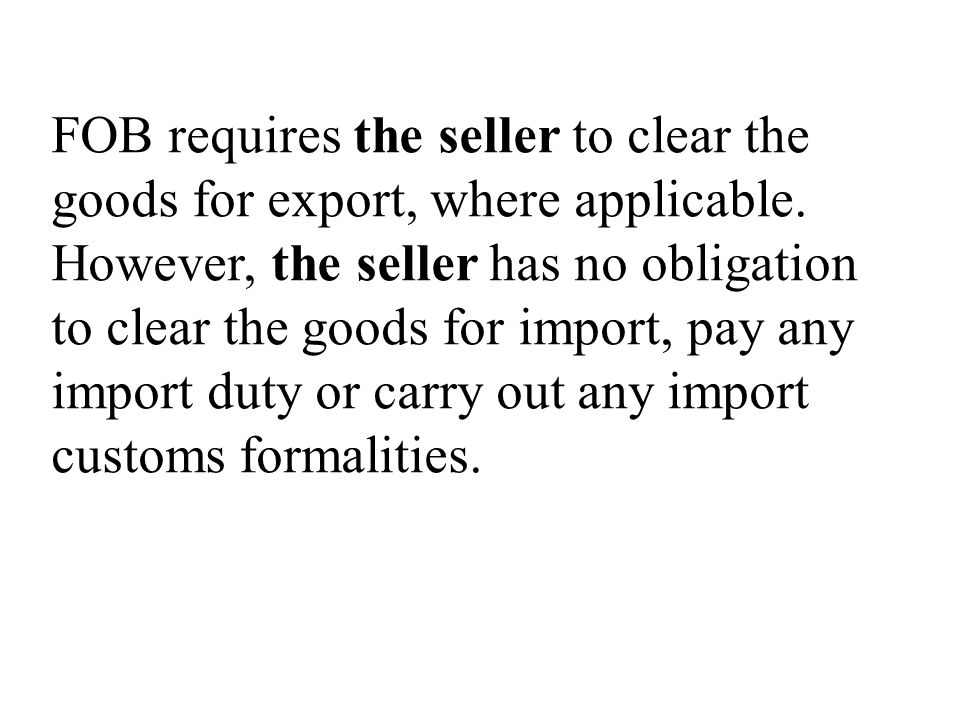 FOB requires the seller to clear the goods for export, where applicable.