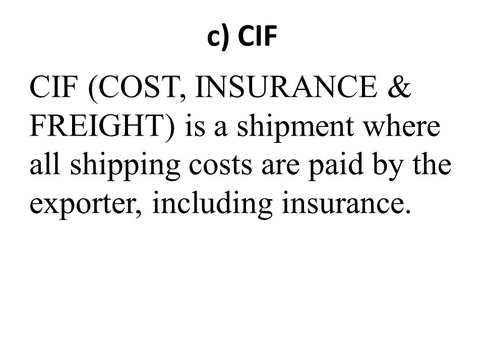 c) CIF CIF (COST, INSURANCE & FREIGHT) is a shipment where all shipping costs are paid by the exporter, including insurance.