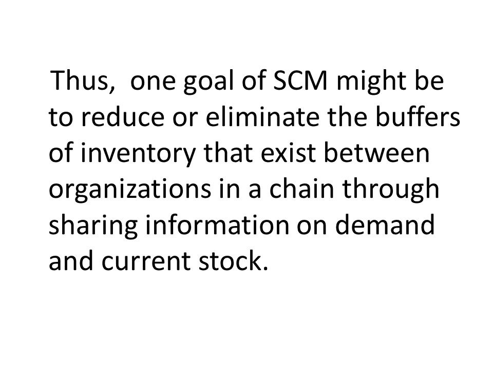 Thus, one goal of SCM might be to reduce or eliminate the buffers of inventory that exist between organizations in a chain through sharing information on demand and current stock.
