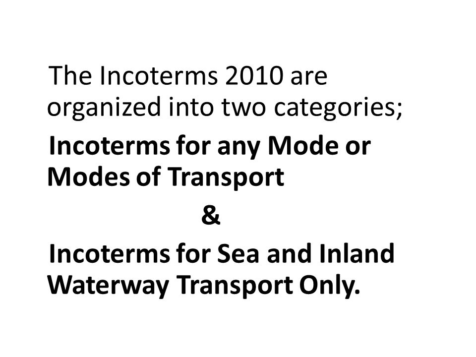 The Incoterms 2010 are organized into two categories;