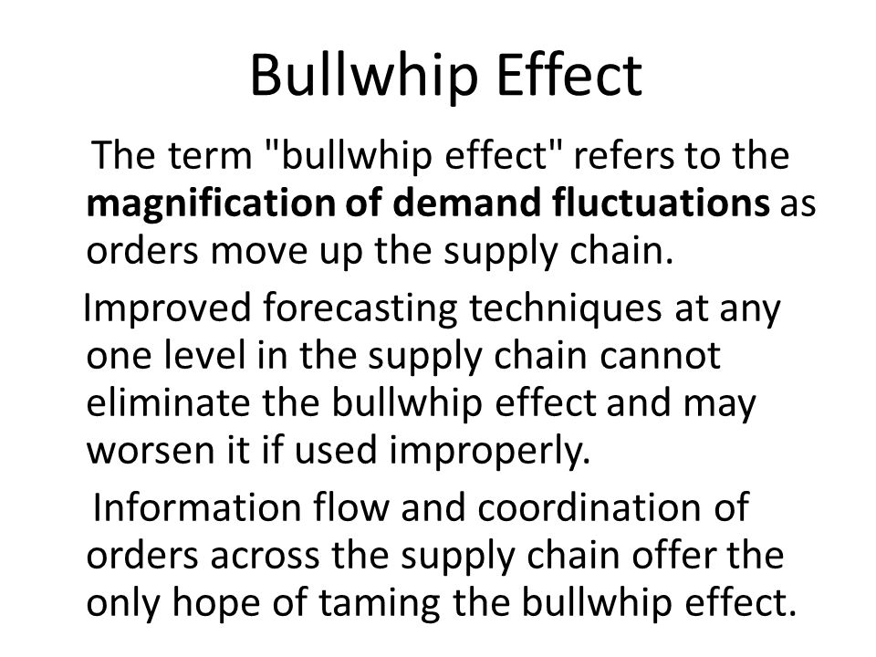 Bullwhip Effect The term bullwhip effect refers to the magnification of demand fluctuations as orders move up the supply chain.