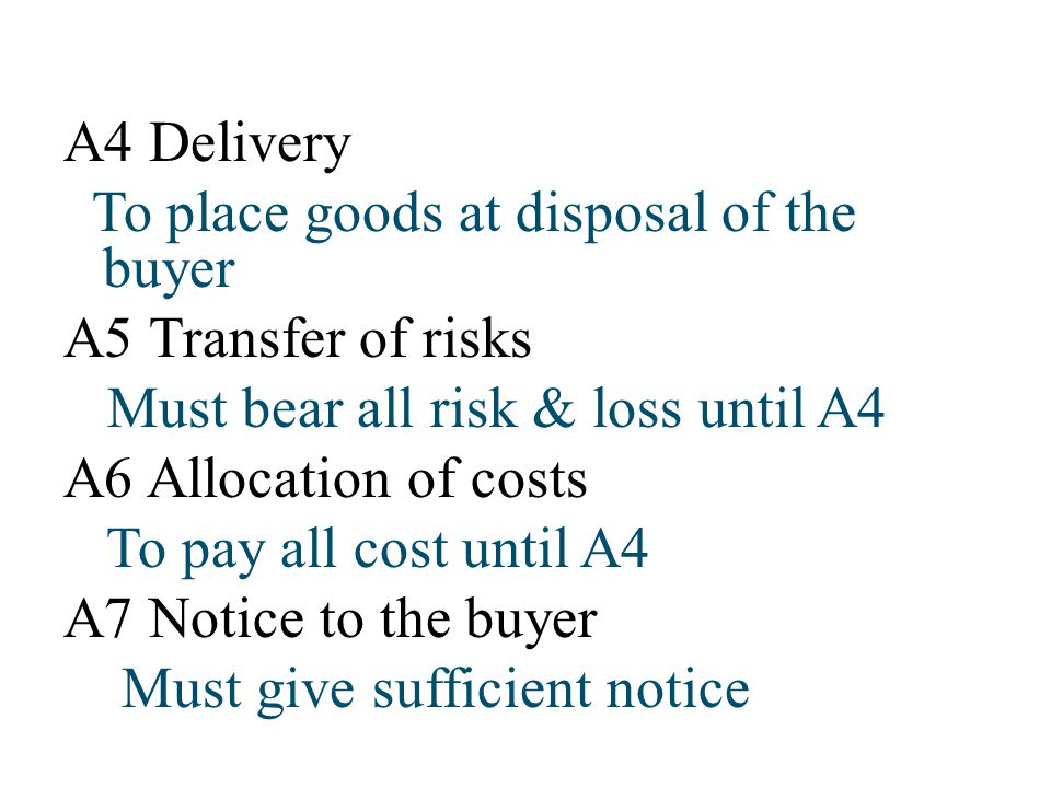 A4 Delivery To place goods at disposal of the buyer. A5 Transfer of risks. Must bear all risk & loss until A4.