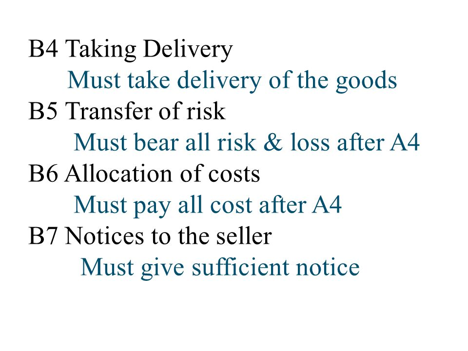 B4 Taking Delivery Must take delivery of the goods. B5 Transfer of risk. Must bear all risk & loss after A4.