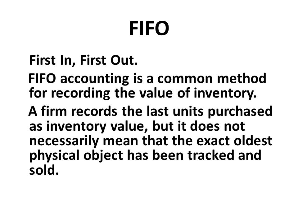 FIFO First In, First Out. FIFO accounting is a common method for recording the value of inventory.