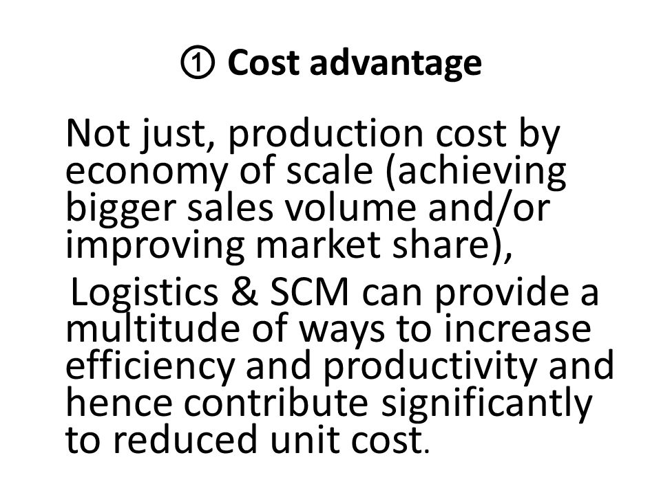 ① Cost advantage Not just, production cost by economy of scale (achieving bigger sales volume and/or improving market share),
