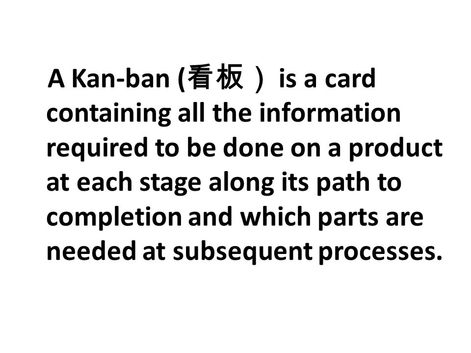 A Kan-ban (看板) is a card containing all the information required to be done on a product at each stage along its path to completion and which parts are needed at subsequent processes.