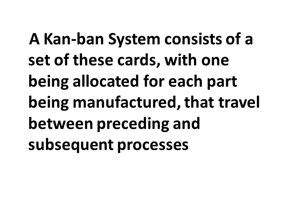 A Kan-ban System consists of a set of these cards, with one being allocated for each part being manufactured, that travel between preceding and subsequent processes