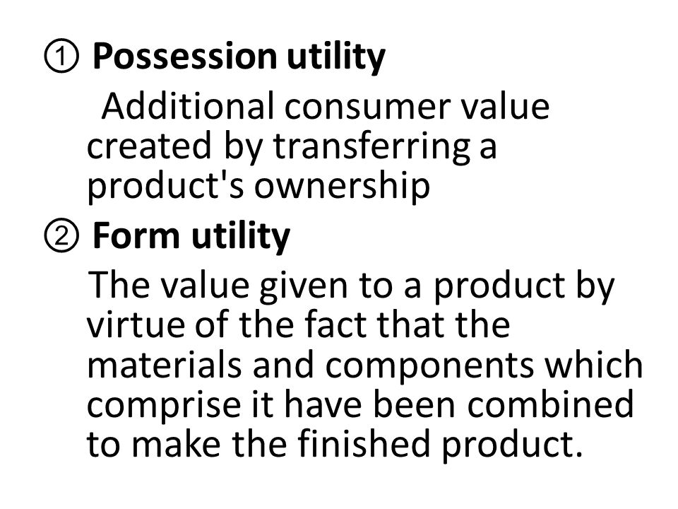 ① Possession utility Additional consumer value created by transferring a product s ownership ② Form utility The value given to a product by virtue of the fact that the materials and components which comprise it have been combined to make the finished product.