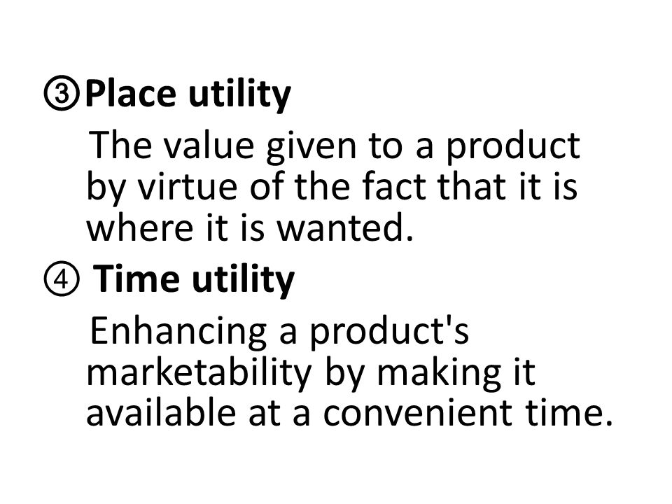 ③Place utility The value given to a product by virtue of the fact that it is where it is wanted.