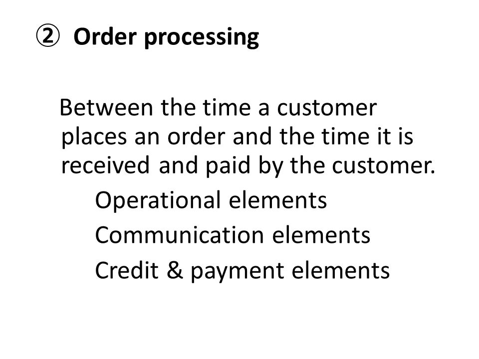 ② Order processing Between the time a customer places an order and the time it is received and paid by the customer.