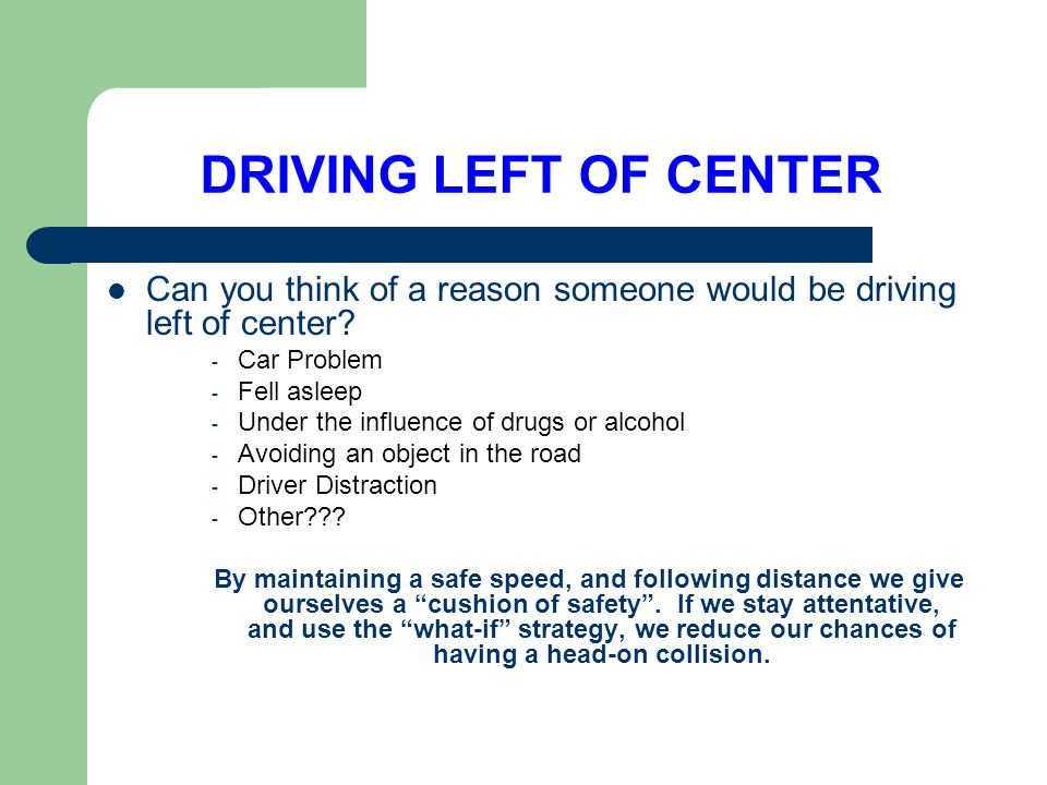 DRIVING LEFT OF CENTER Can you think of a reason someone would be driving left of center Car Problem.