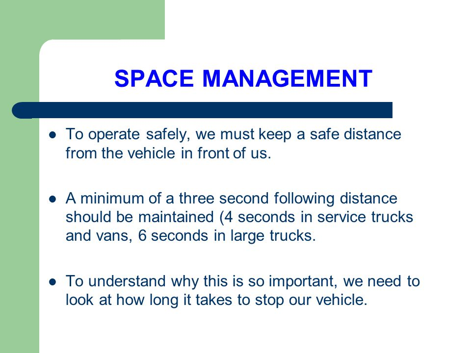 SPACE MANAGEMENT To operate safely, we must keep a safe distance from the vehicle in front of us.