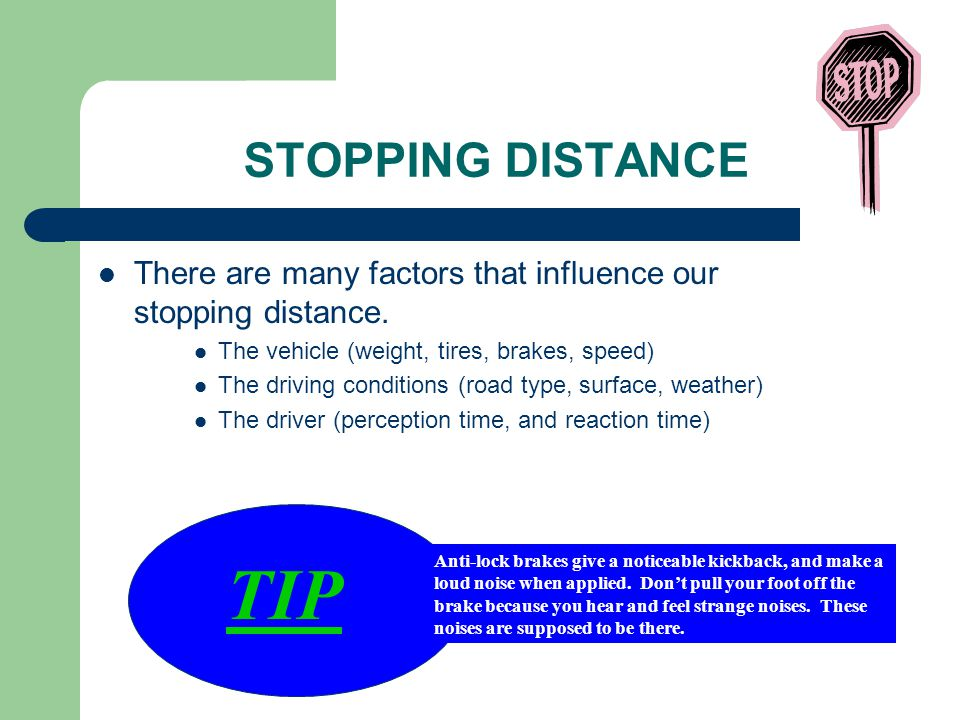 STOPPING DISTANCE There are many factors that influence our stopping distance. The vehicle (weight, tires, brakes, speed)