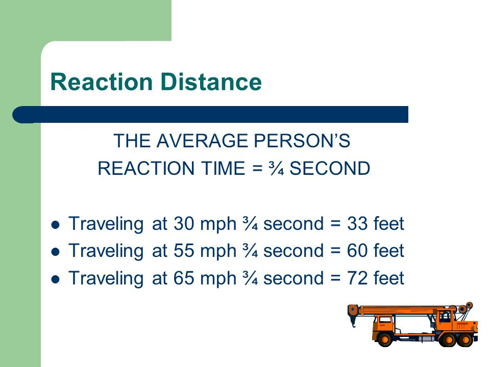 Reaction Distance THE AVERAGE PERSON'S REACTION TIME = ¾ SECOND