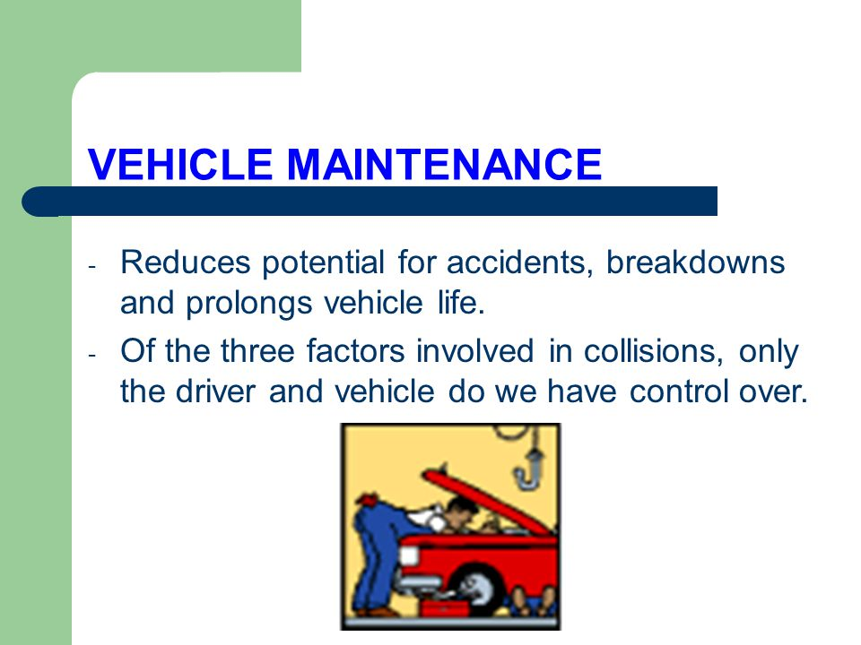 VEHICLE MAINTENANCE Reduces potential for accidents, breakdowns and prolongs vehicle life.
