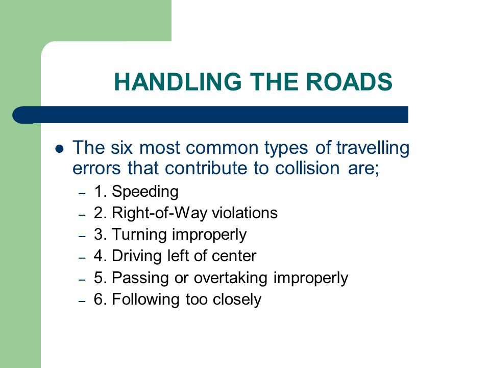 HANDLING THE ROADS The six most common types of travelling errors that contribute to collision are;
