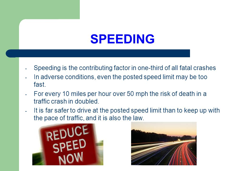 SPEEDING Speeding is the contributing factor in one-third of all fatal crashes. In adverse conditions, even the posted speed limit may be too fast.