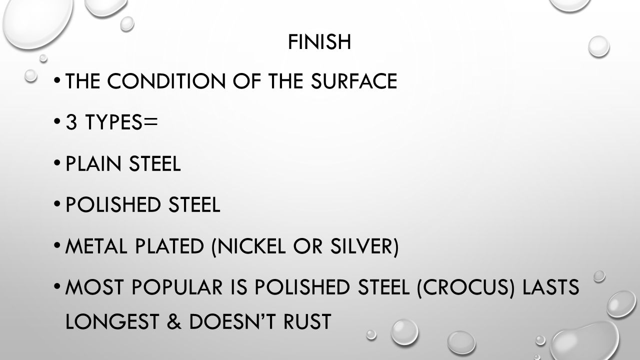 Finish The condition of the surface. 3 types= Plain steel. Polished steel. Metal plated (nickel or silver)