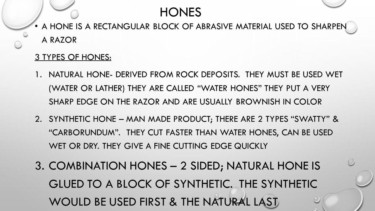 Hones A hone is a rectangular block of abrasive material used to sharpen a razor. 3 types of hones: