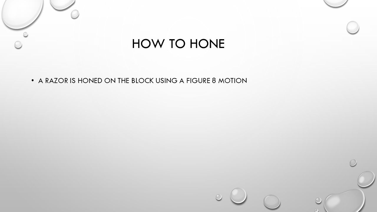 How to hone A razor is honed on the block using a figure 8 motion