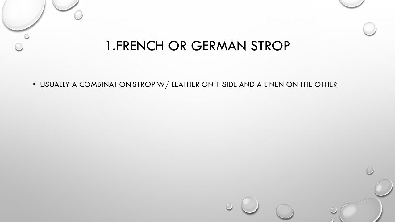 1.French or German Strop Usually a combination strop w/ leather on 1 side and a linen on the other