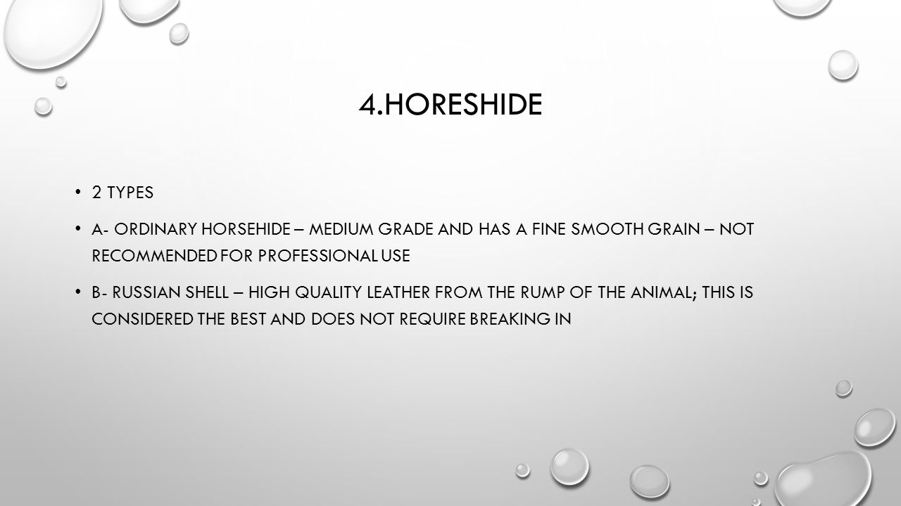 4.horeshide 2 types. A- ordinary horsehide – medium grade and has a fine smooth grain – not recommended for professional use.