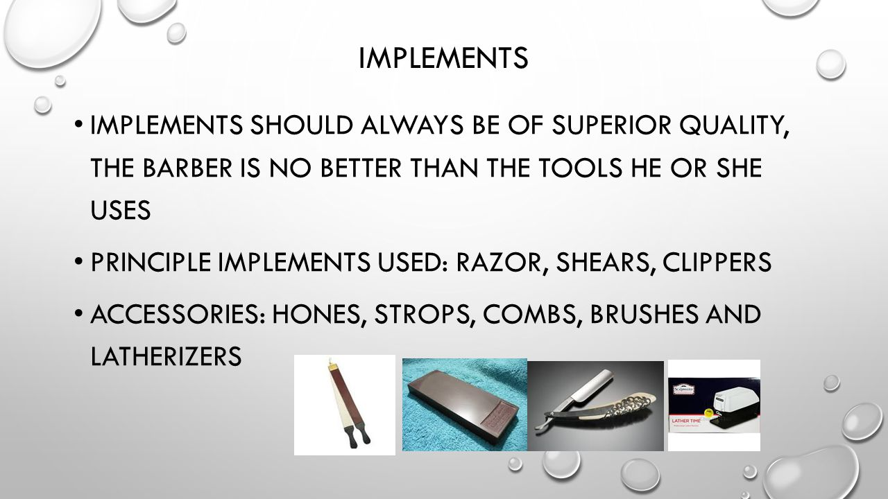Implements Implements should always be of superior quality, the barber is no better than the tools he or she uses.