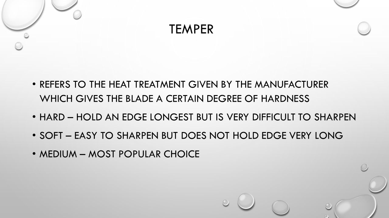 Temper Refers to the heat treatment given by the manufacturer which gives the blade a certain degree of hardness.