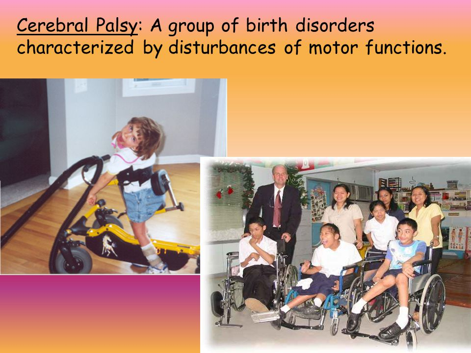 Cerebral Palsy: A group of birth disorders characterized by disturbances of motor functions.