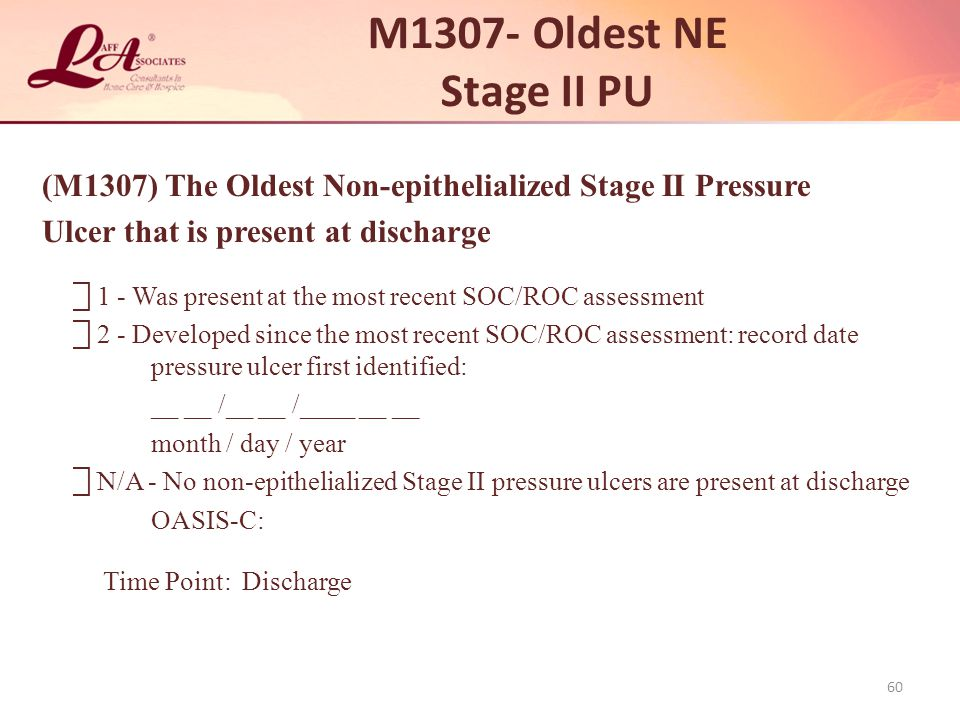 M1307- Oldest NE Stage II PU (M1307) The Oldest Non-epithelialized Stage II Pressure. Ulcer that is present at discharge.