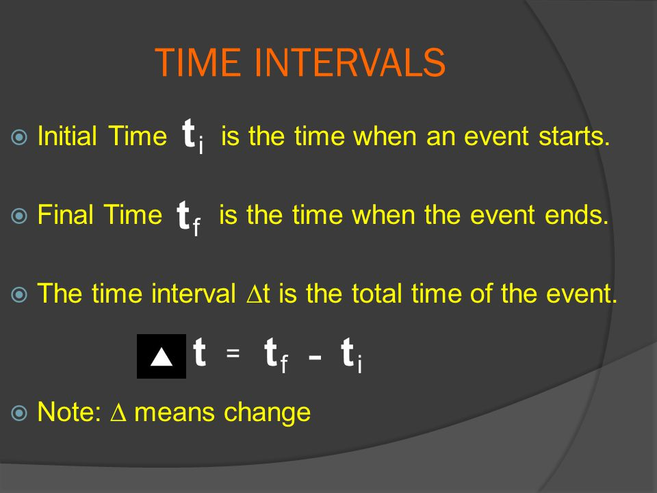 TIME INTERVALS t. Initial Time is the time when an event starts. Final Time is the time when the event ends.