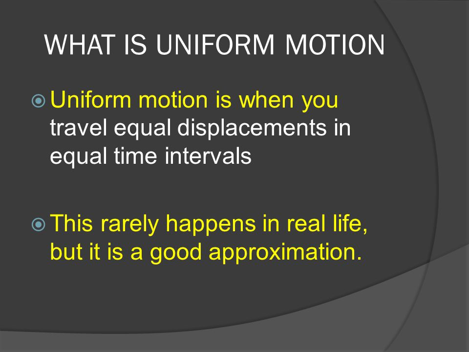 WHAT IS UNIFORM MOTION Uniform motion is when you travel equal displacements in equal time intervals.