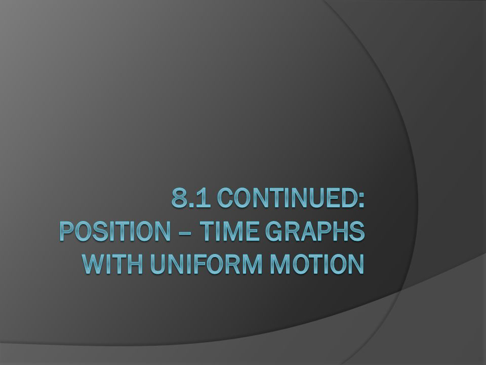 8.1 Continued: POSITION – TIME GRAPHS WITH UNIFORM MOTION