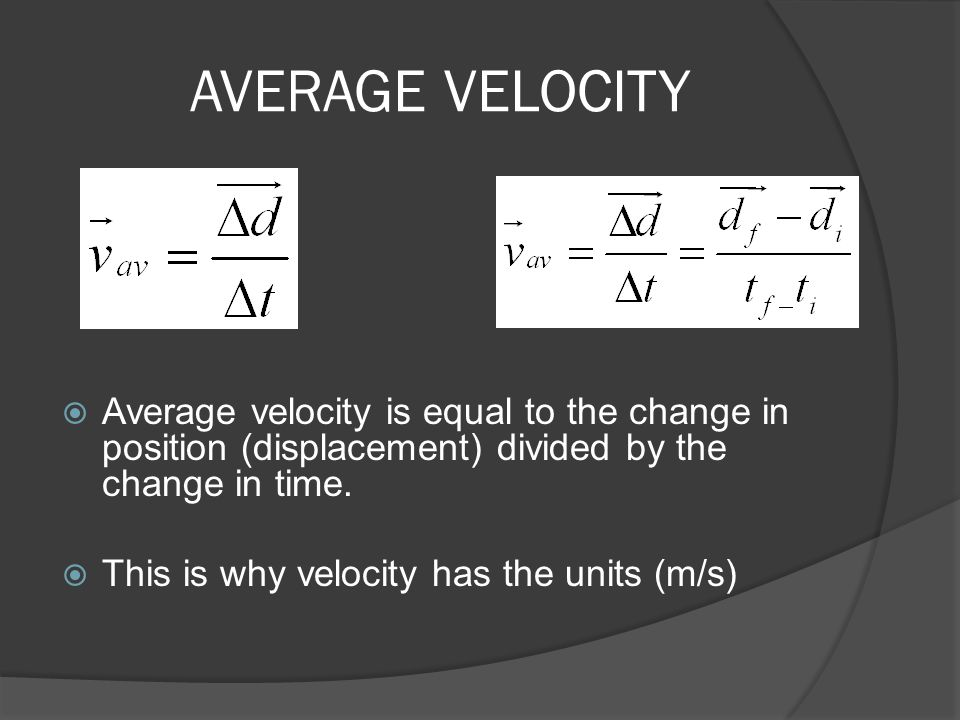 AVERAGE VELOCITY Average velocity is equal to the change in position (displacement) divided by the change in time.