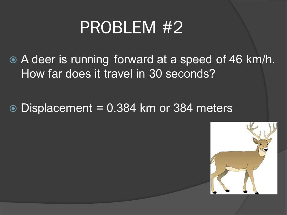 PROBLEM #2 A deer is running forward at a speed of 46 km/h.