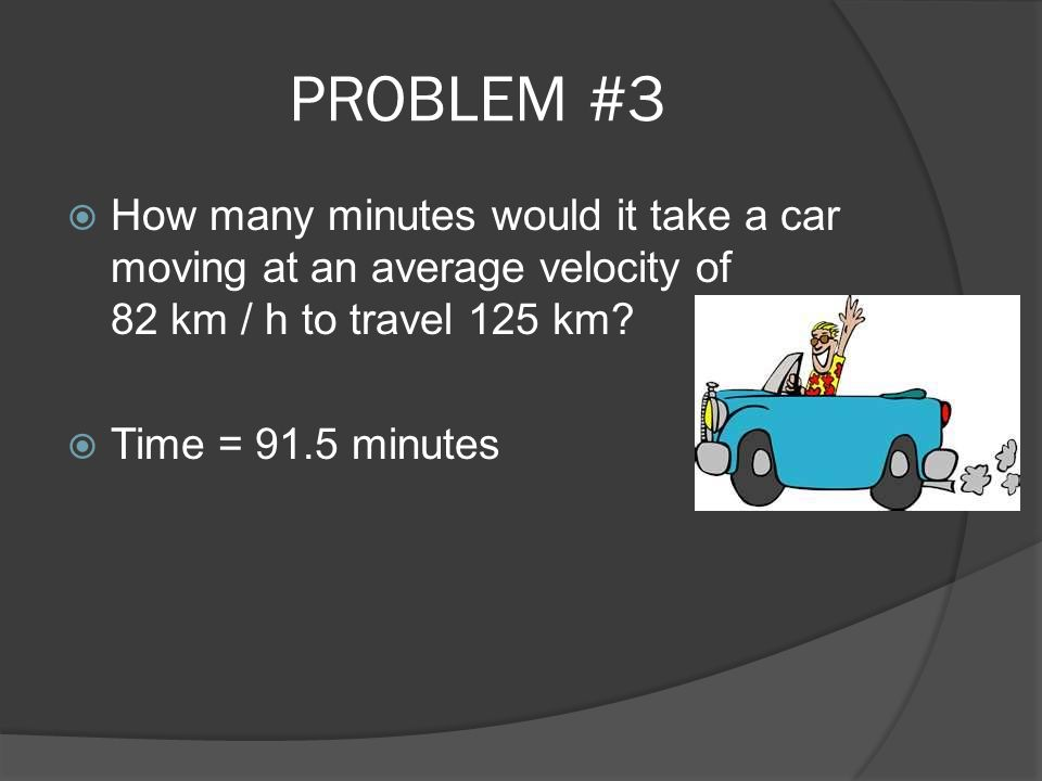 PROBLEM #3 How many minutes would it take a car moving at an average velocity of 82 km / h to travel 125 km