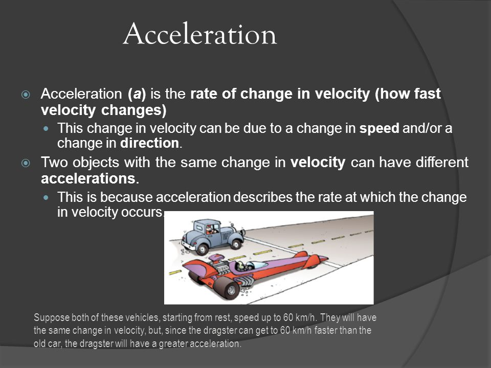 Acceleration Acceleration (a) is the rate of change in velocity (how fast velocity changes)