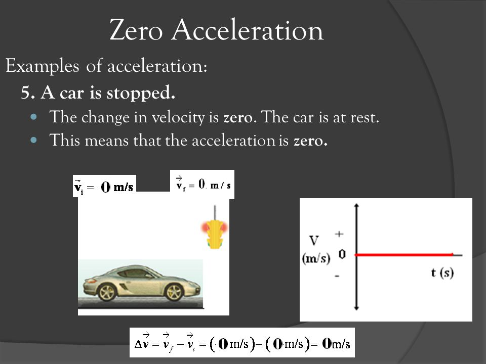 Zero Acceleration Examples of acceleration: 5. A car is stopped.