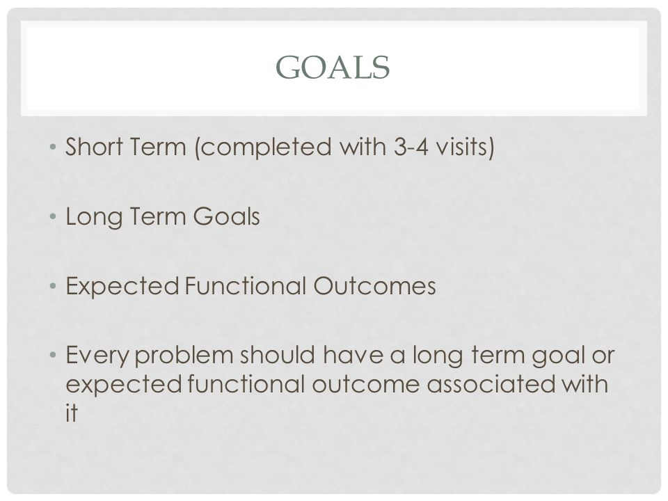Goals Short Term (completed with 3-4 visits) Long Term Goals
