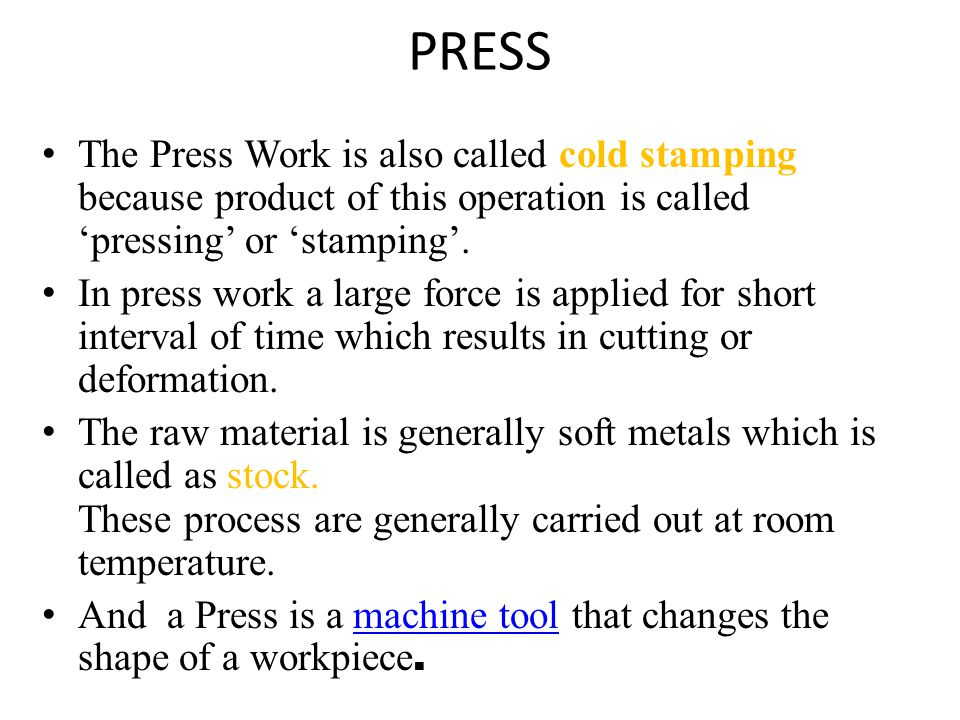 PRESS The Press Work is also called cold stamping because product of this operation is called 'pressing' or 'stamping'.